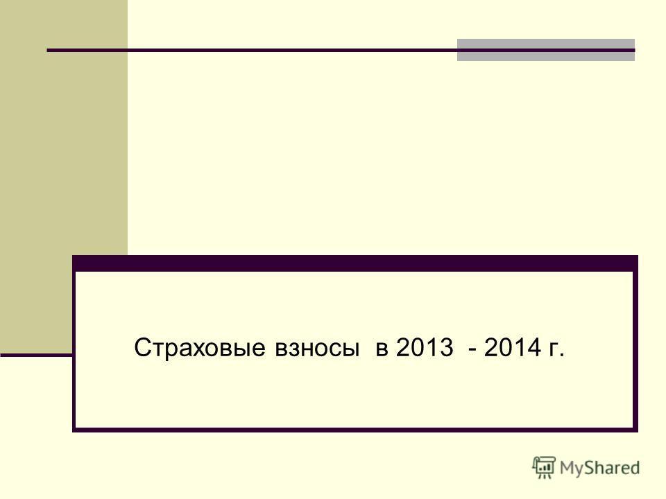 Страховые взносы в 2013 - 2014 г.