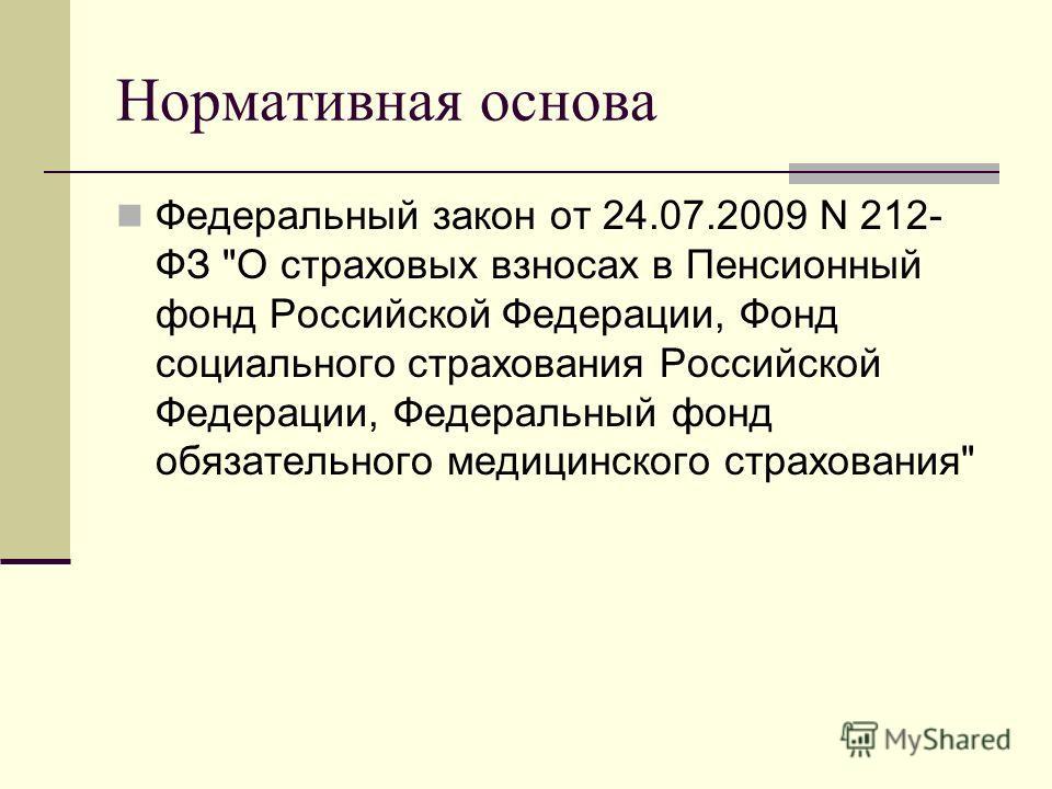 Нормативная основа Федеральный закон от 24.07.2009 N 212- ФЗ О страховых взносах в Пенсионный фонд Российской Федерации, Фонд социального страхования Российской Федерации, Федеральный фонд обязательного медицинского страхования
