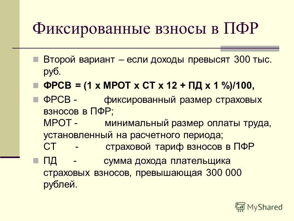 Фиксированные взносы в ПФР Второй вариант – если доходы превысят 300 тыс. руб. ФРСВ = (1 х МРОТ х СТ х 12 + ПД х 1 %)/100, ФРСВ - фиксированный размер страховых взносов в ПФР; МРОТ - минимальный размер оплаты труда, установленный на расчетного период