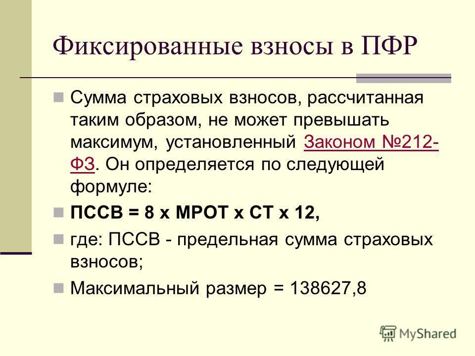 Фиксированные взносы в ПФР Сумма страховых взносов, рассчитанная таким образом, не может превышать максимум, установленный Законом 212- ФЗ. Он определяется по следующей формуле:Законом 212- ФЗ ПССВ = 8 х МРОТ х СТ х 12, где: ПССВ - предельная сумма с