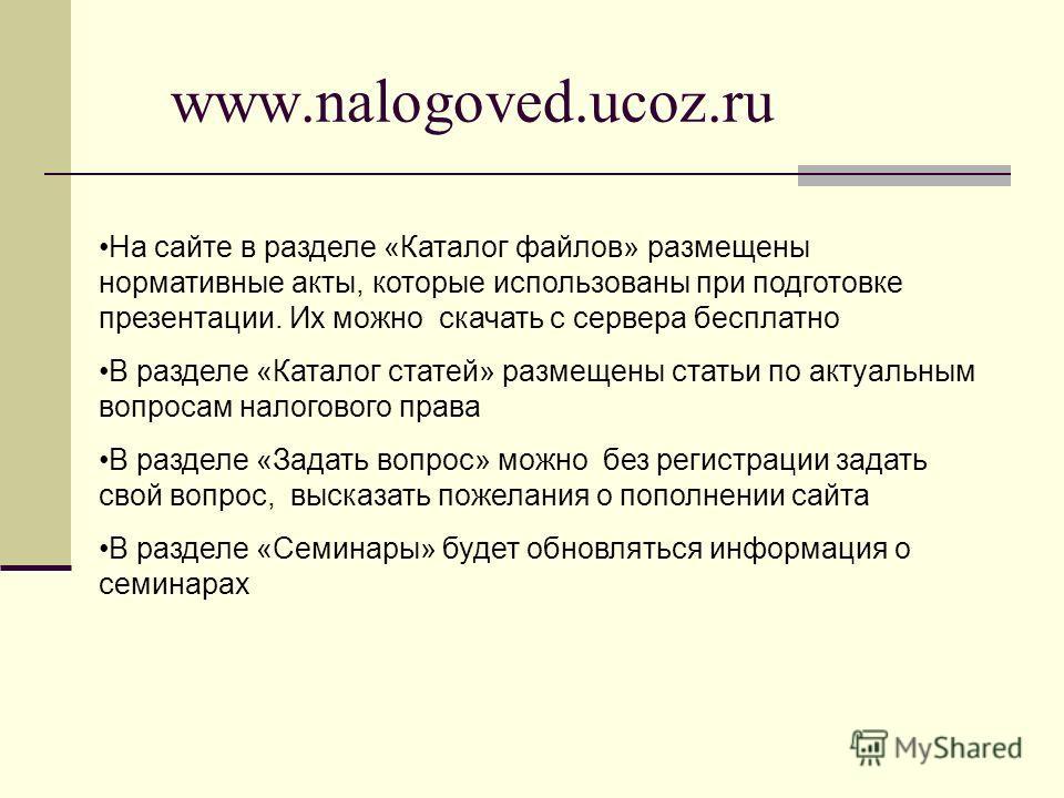 www.nalogoved.ucoz.ru На сайте в разделе «Каталог файлов» размещены нормативные акты, которые использованы при подготовке презентации. Их можно скачать с сервера бесплатно В разделе «Каталог статей» размещены статьи по актуальным вопросам налогового