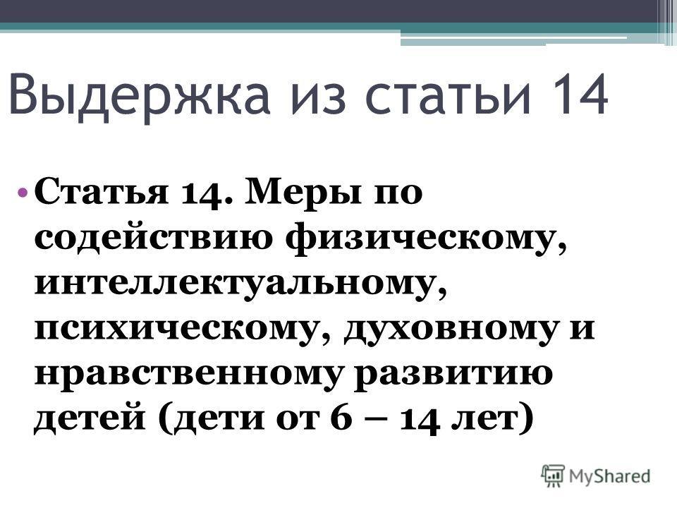Выдержка из статьи 14 Статья 14. Меры по содействию физическому, интеллектуальному, психическому, духовному и нравственному развитию детей (дети от 6 – 14 лет)