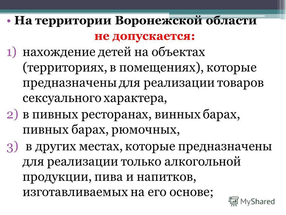 На территории Воронежской области не допускается: 1)нахождение детей на объектах (территориях, в помещениях), которые предназначены для реализации товаров сексуального характера, 2)в пивных ресторанах, винных барах, пивных барах, рюмочных, 3) в други