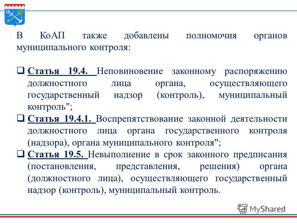 В КоАП также добавлены полномочия органов муниципального контроля: Статья 19.4. Неповиновение законному распоряжению должностного лица органа, осуществляющего государственный надзор (контроль), муниципальный контроль