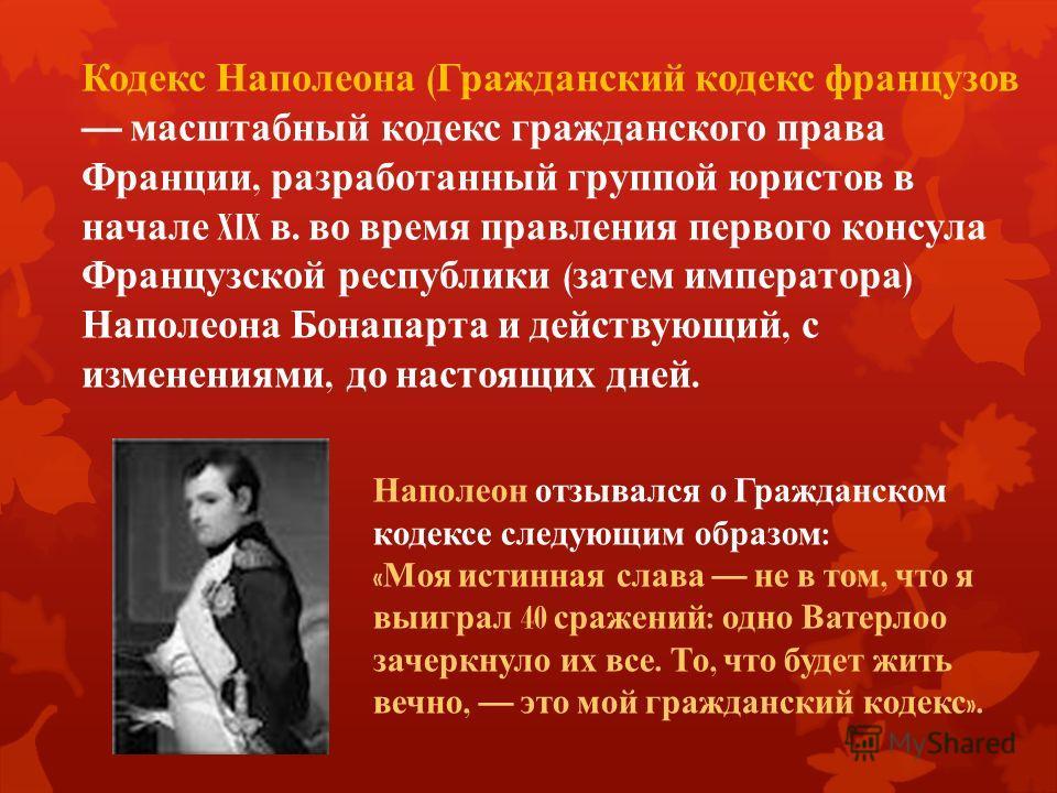Кодекс Наполеона ( Гражданский кодекс французов масштабный кодекс гражданского права Франции, разработанный группой юристов в начале XIX в. во время правления первого консула Французской республики ( затем императора ) Наполеона Бонапарта и действующ
