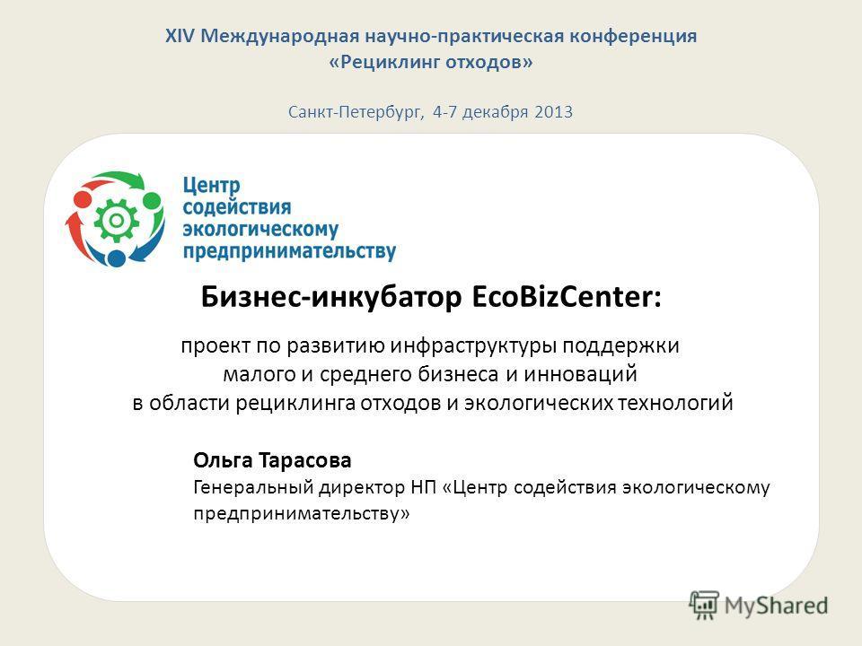 XIV Международная научно-практическая конференция «Рециклинг отходов» Санкт-Петербург, 4-7 декабря 2013 Бизнес-инкубатор EcoBizCenter: проект по развитию инфраструктуры поддержки малого и среднего бизнеса и инноваций в области рециклинга отходов и эк