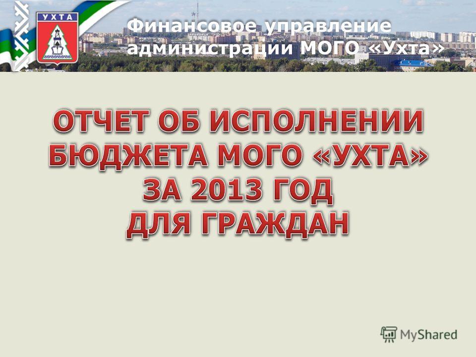 Финансовое управление администрации МОГО «Ухта» Финансовое управление администрации МОГО «Ухта»