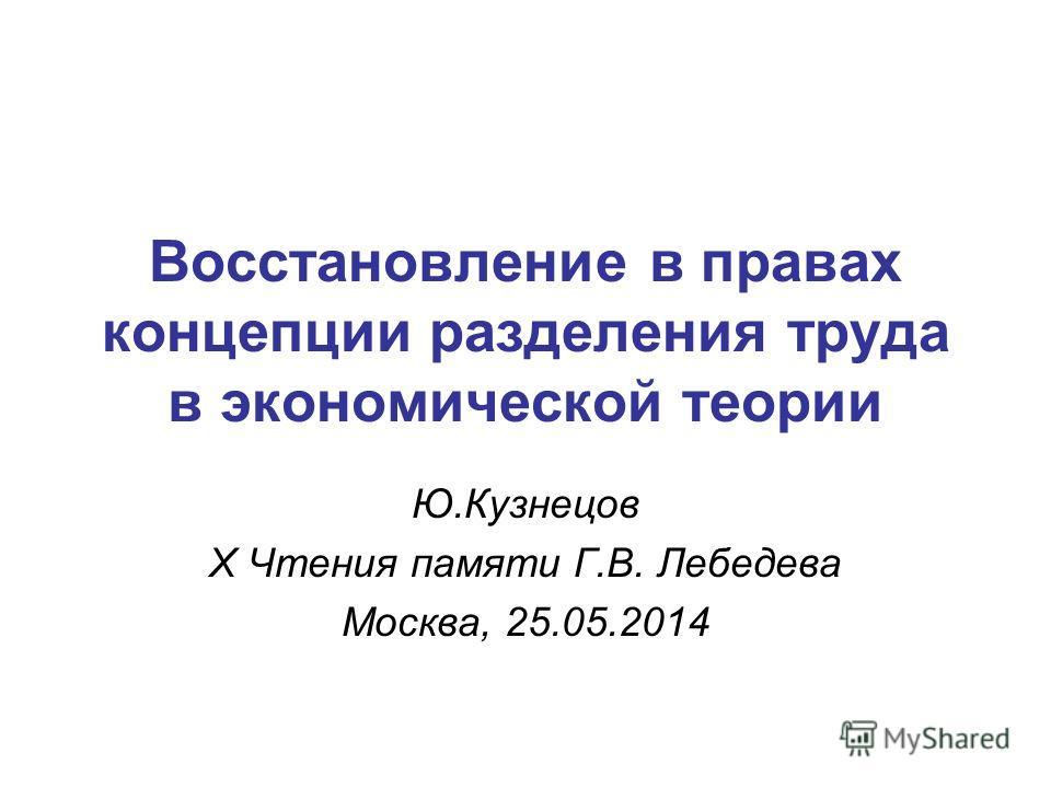 Восстановление в правах концепции разделения труда в экономической теории Ю.Кузнецов X Чтения памяти Г.В. Лебедева Москва, 25.05.2014