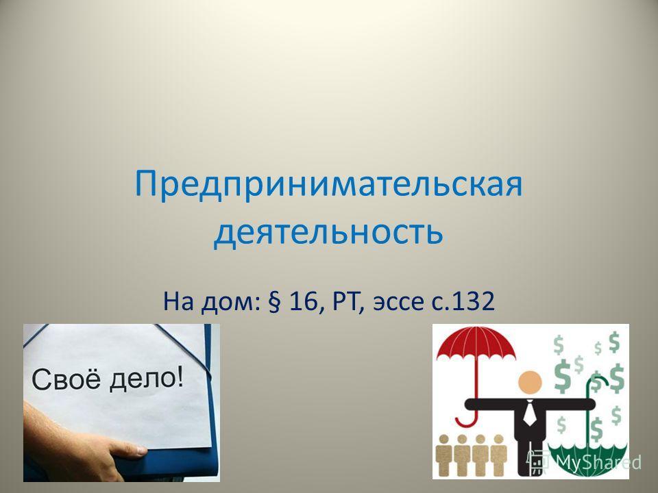 Предпринимательская деятельность На дом: § 16, РТ, эссе с.132