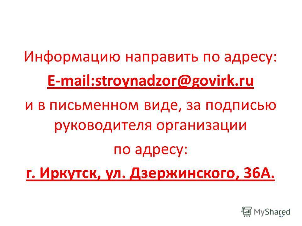 Информацию направить по адресу: E-mail:stroynadzor@govirk.ru и в письменном виде, за подписью руководителя организации по адресу: г. Иркутск, ул. Дзержинского, 36А. 42