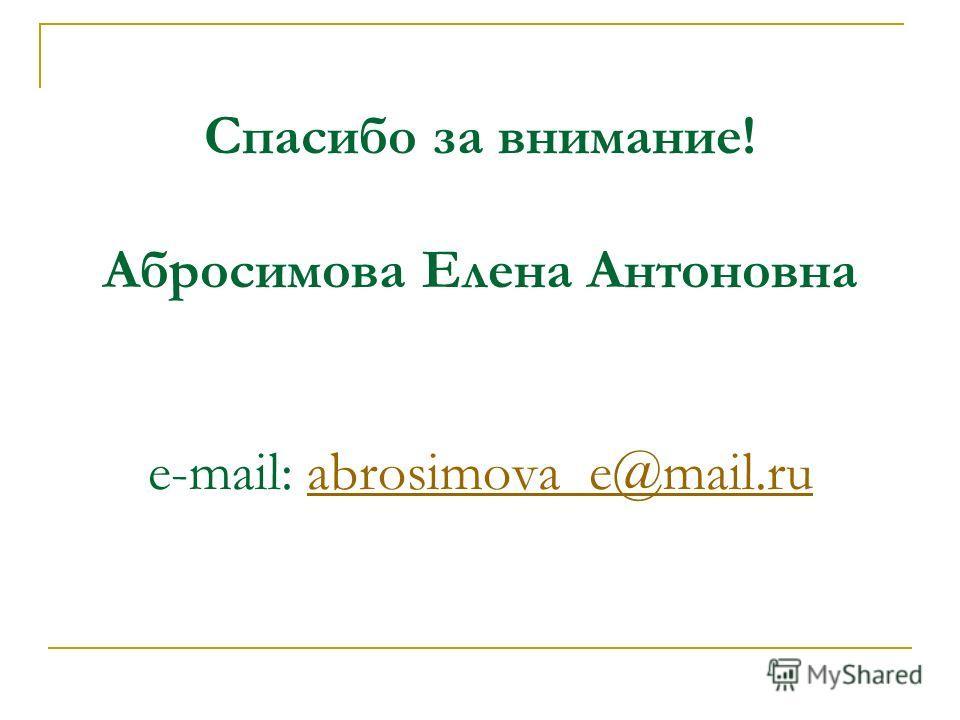 Спасибо за внимание! Абросимова Елена Антоновна e-mail: abrosimova_e@mail.ruabrosimova_e@mail.ru