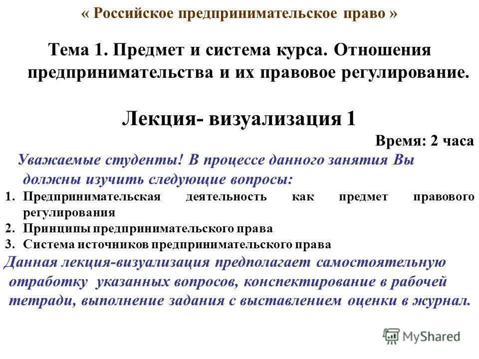 « Российское предпринимательское право » Тема 1. Предмет и система курса. Отношения предпринимательства и их правовое регулирование. Лекция- визуализация 1 Время: 2 часа Уважаемые студенты! В процессе данного занятия Вы должны изучить следующие вопро