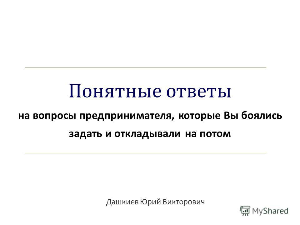 Понятные ответы на вопросы предпринимателя, которые Вы боялись задать и откладывали на потом Дашкиев Юрий Викторович