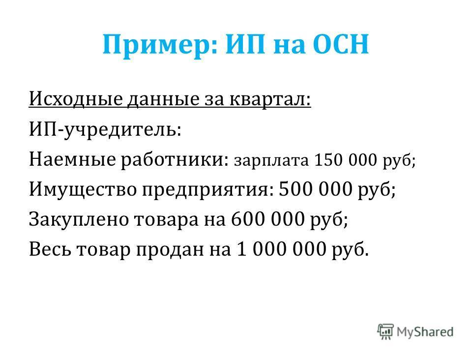 Пример: ИП на ОСН Исходные данные за квартал: ИП-учредитель: Наемные работники: зарплата 150 000 руб; Имущество предприятия: 500 000 руб; Закуплено товара на 600 000 руб; Весь товар продан на 1 000 000 руб.