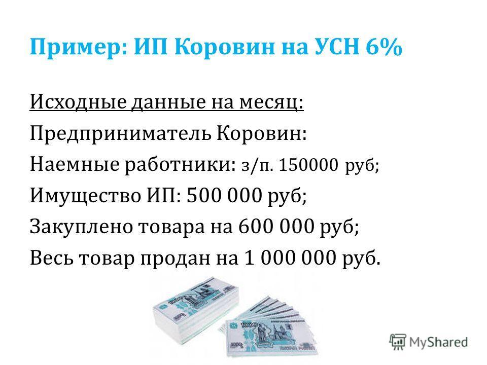Пример: ИП Коровин на УСН 6% Исходные данные на месяц: Предприниматель Коровин: Наемные работники: з/п. 150000 руб; Имущество ИП: 500 000 руб; Закуплено товара на 600 000 руб; Весь товар продан на 1 000 000 руб.