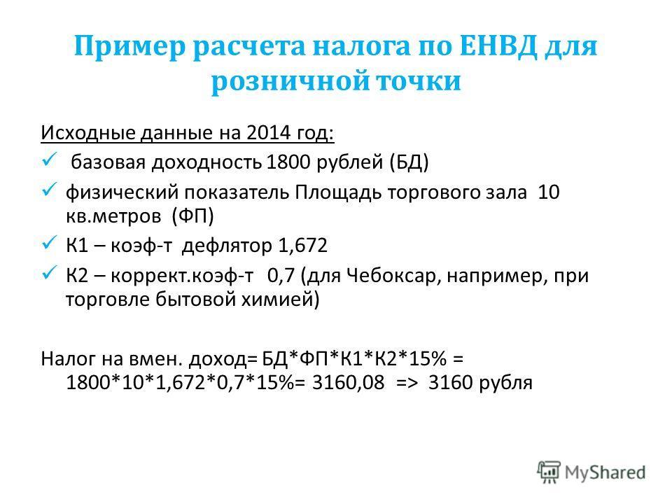 Пример расчета налога по ЕНВД для розничной точки Исходные данные на 2014 год: базовая доходность 1800 рублей (БД) физический показатель Площадь торгового зала 10 кв.метров (ФП) К1 – коэф-т дефлятор 1,672 К2 – коррект.коэф-т 0,7 (для Чебоксар, наприм