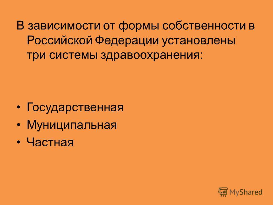В зависимости от формы собственности в Российской Федерации установлены три системы здравоохранения: Государственная Муниципальная Частная