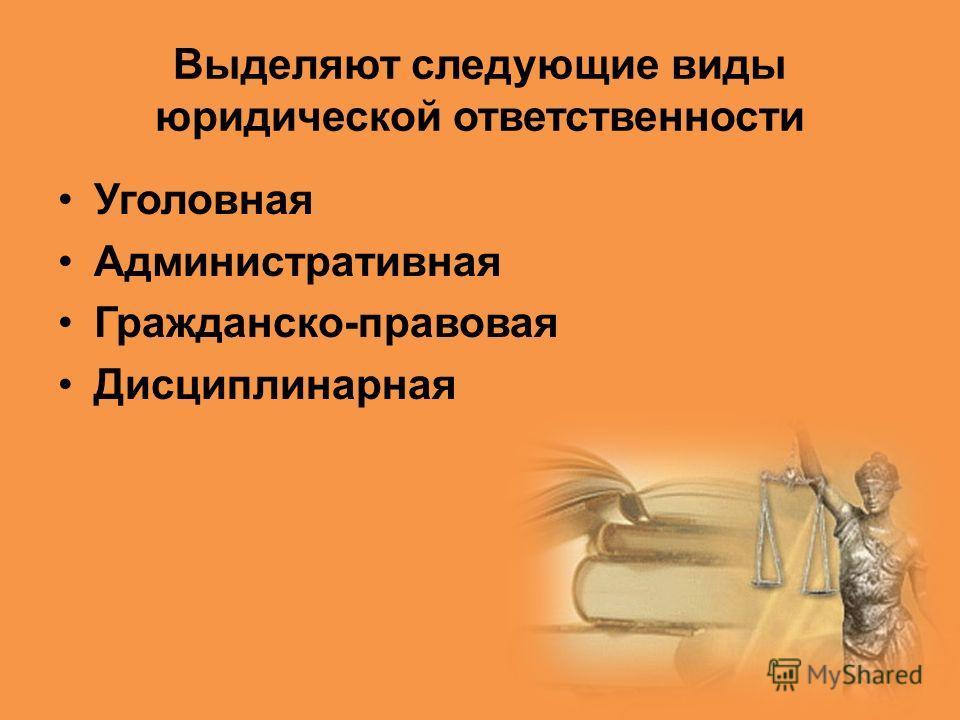 Выделяют следующие виды юридической ответственности Уголовная Административная Гражданско-правовая Дисциплинарная