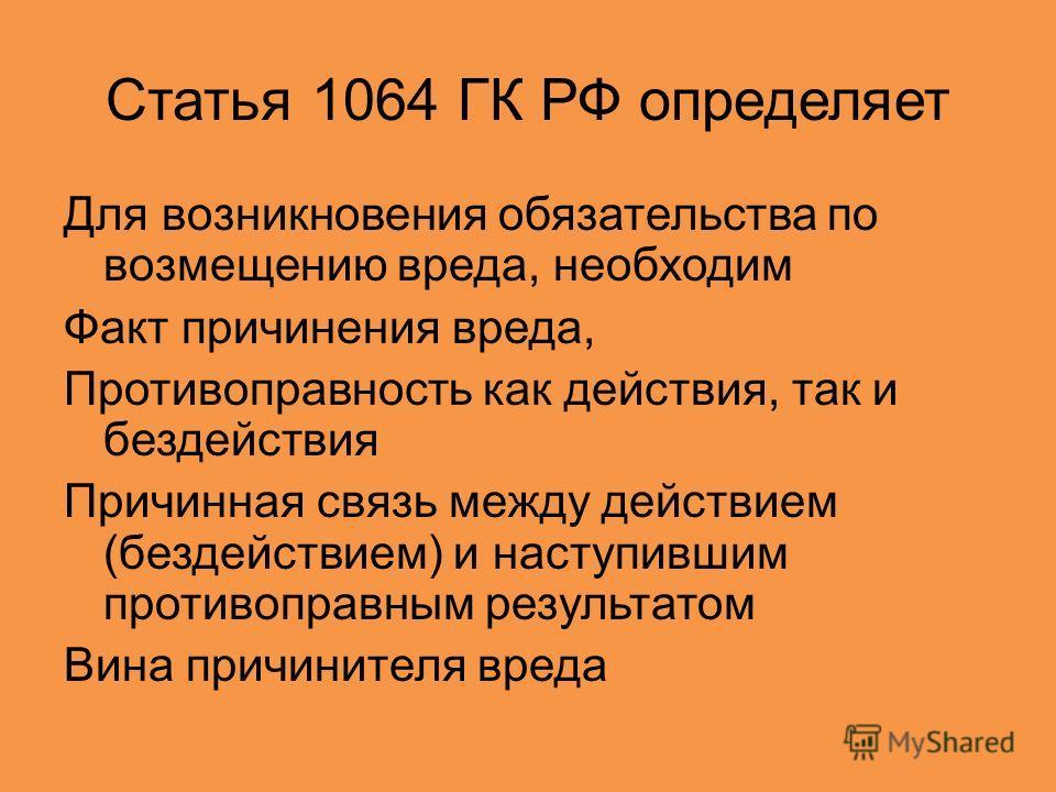 Статья 1064 ГК РФ определяет Для возникновения обязательства по возмещению вреда, необходим Факт причинения вреда, Противоправность как действия, так и бездействия Причинная связь между действием (бездействием) и наступившим противоправным результато