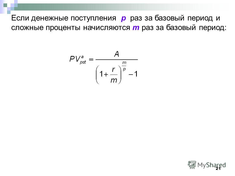 21 Если денежные поступления p раз за базовый период и сложные проценты начисляются m раз за базовый период: