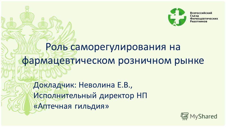 Роль саморегулирования на фармацевтическом розничном рынке Докладчик: Неволина Е.В., Исполнительный директор НП «Аптечная гильдия»