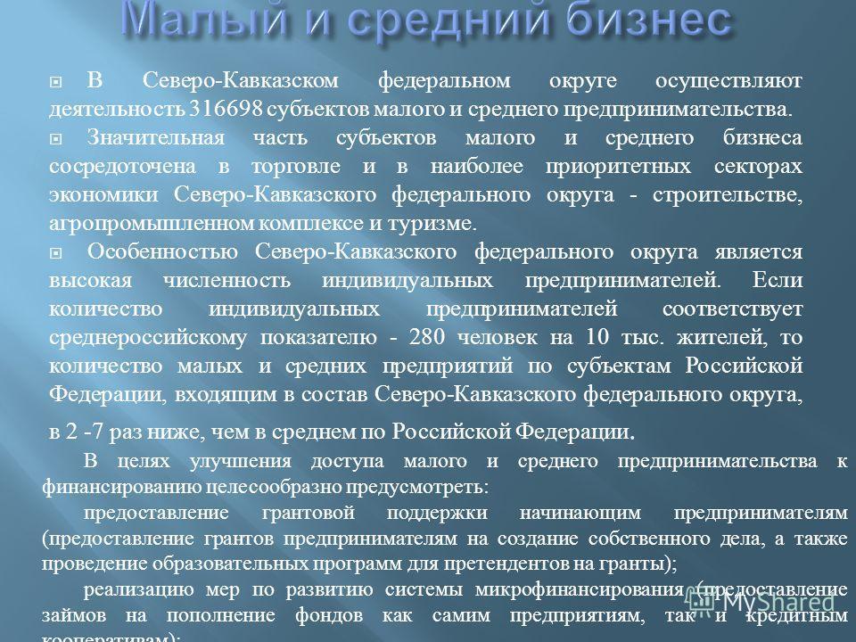 В Северо - Кавказском федеральном округе осуществляют деятельность 316698 субъектов малого и среднего предпринимательства. Значительная часть субъектов малого и среднего бизнеса сосредоточена в торговле и в наиболее приоритетных секторах экономики Се