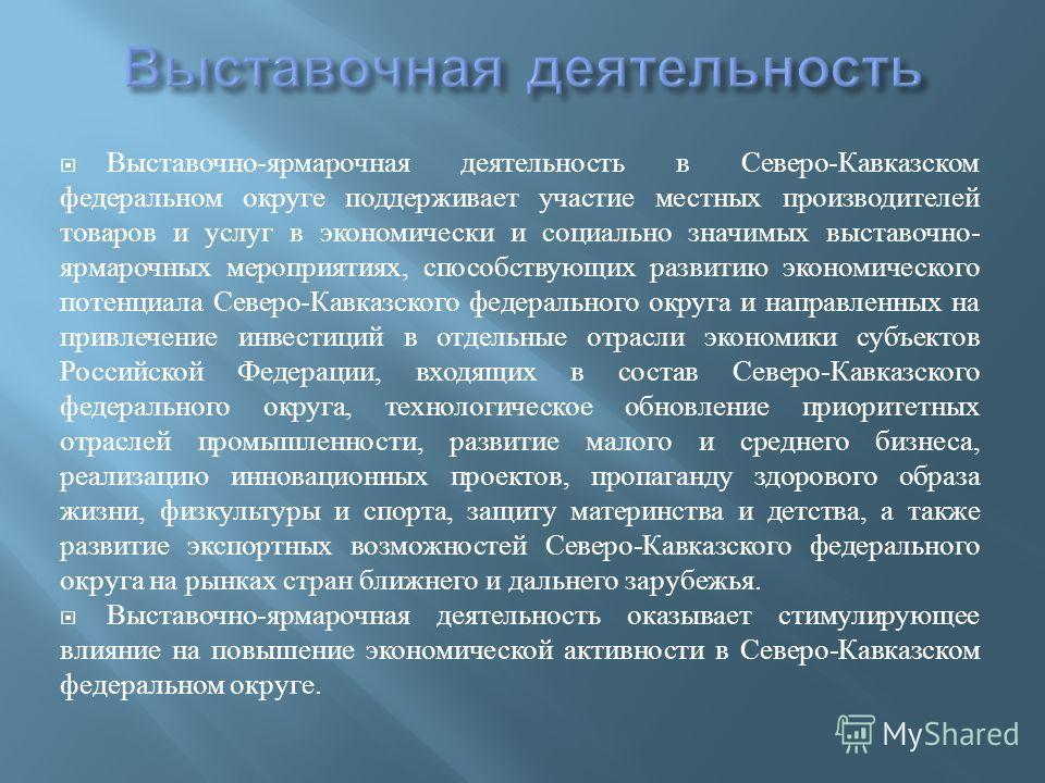 Выставочно - ярмарочная деятельность в Северо - Кавказском федеральном округе поддерживает участие местных производителей товаров и услуг в экономически и социально значимых выставочно - ярмарочных мероприятиях, способствующих развитию экономического