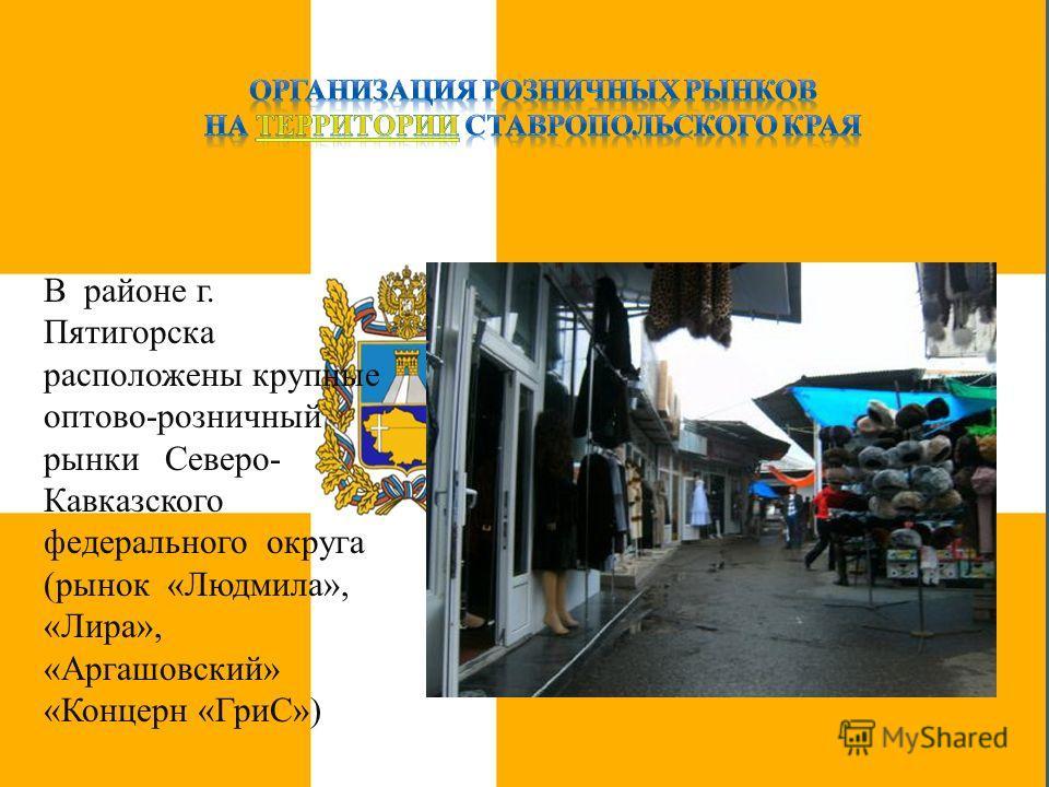 В районе г. Пятигорска расположены крупные оптово-розничный рынки Северо- Кавказского федерального округа (рынок «Людмила», «Лира», «Аргашовский» «Концерн «ГриС»)