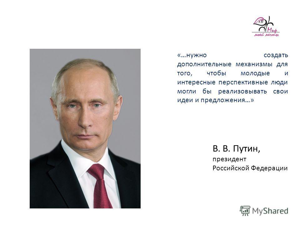 В. В. Путин, президент Российской Федерации «…нужно создать дополнительные механизмы для того, чтобы молодые и интересные перспективные люди могли бы реализовывать свои идеи и предложения…»