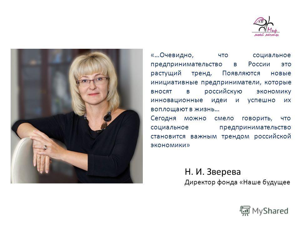 Н. И. Зверева Директор фонда «Наше будущее «…Очевидно, что социальное предпринимательство в России это растущий тренд. Появляются новые инициативные предприниматели, которые вносят в российскую экономику инновационные идеи и успешно их воплощают в жи