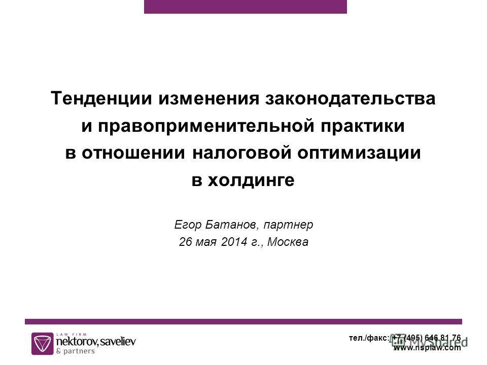 Тенденции изменения законодательства и правоприменительной практики в отношении налоговой оптимизации в холдинге Егор Батанов, партнер 26 мая 2014 г., Москва тел./факс: +7 (495) 646 81 76 www.nsplaw.com