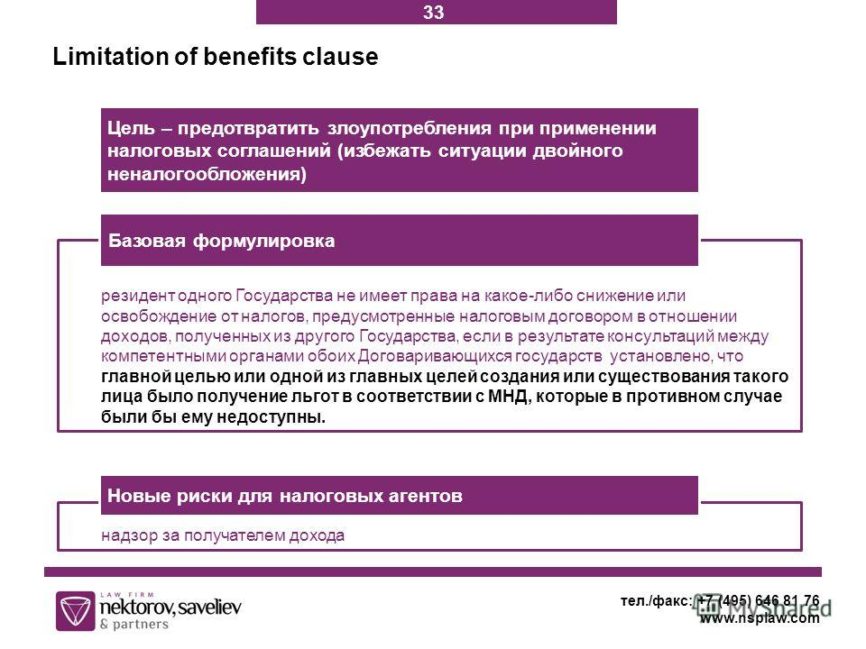 Limitation of benefits clause тел./факс: +7 (495) 646 81 76 www.nsplaw.com Цель – предотвратить злоупотребления при применении налоговых соглашений (избежать ситуации двойного неналогообложения) резидент одного Государства не имеет права на какое-либ