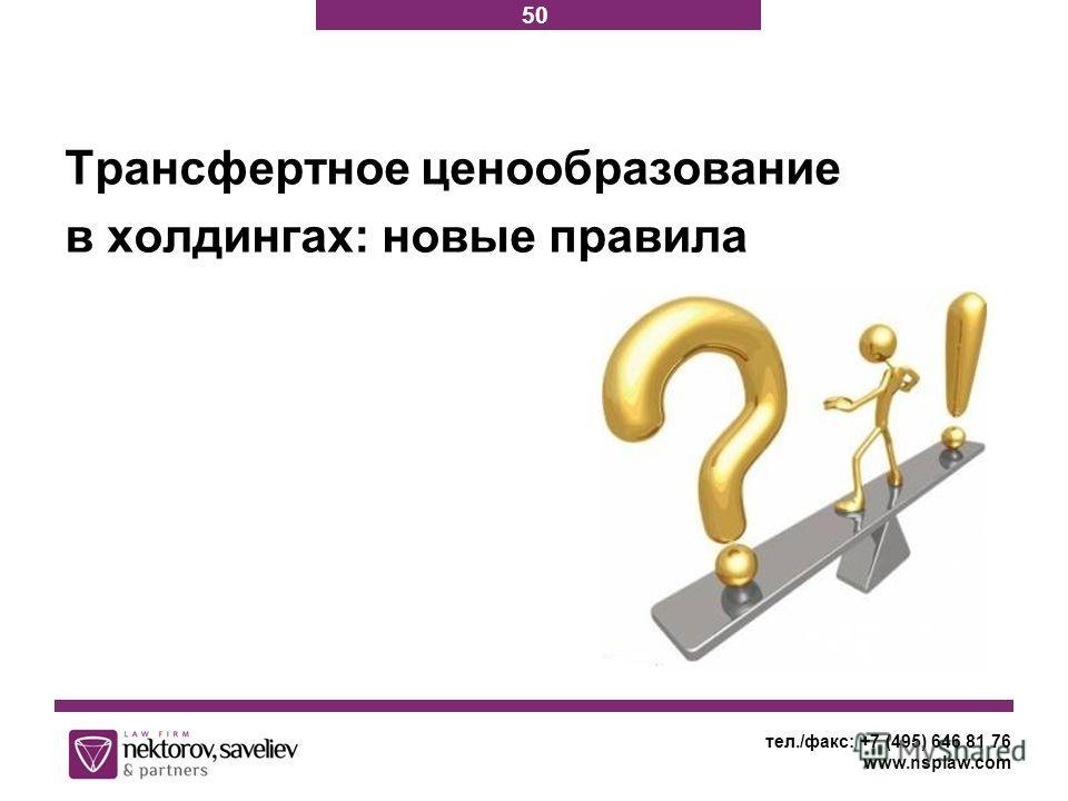 тел./факс: +7 (495) 646 81 76 www.nsplaw.com Трансфертное ценообразование в холдингах: новые правила 50