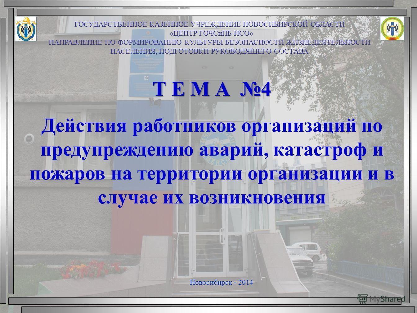 Т Е М А 4 Действия работников организаций по предупреждению аварий, катастроф и пожаров на территории организации и в случае их возникновения Новосибирск - 2014 ГОСУДАРСТВЕННОЕ КАЗЕННОЕ УЧРЕЖДЕНИЕ НОВОСИБИРСКОЙ ОБЛАСТИ «ЦЕНТР ГОЧСиПБ НСО» НАПРАВЛЕНИЕ