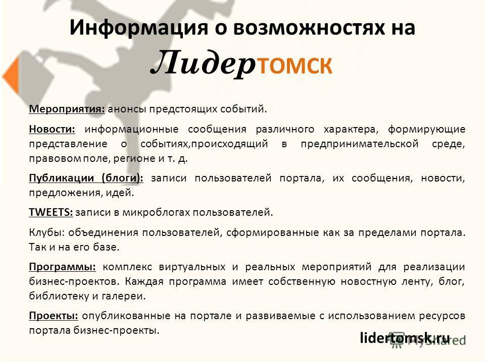 Информация о возможностях на Лидер ТОМСК lidertomsk.ru Мероприятия: анонсы предстоящих событий. Новости: информационные сообщения различного характера, формирующие представление о событиях,происходящий в предпринимательской среде, правовом поле, реги