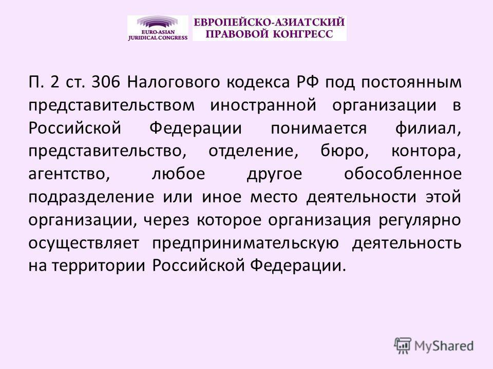 П. 2 ст. 306 Налогового кодекса РФ под постоянным представительством иностранной организации в Российской Федерации понимается филиал, представительство, отделение, бюро, контора, агентство, любое другое обособленное подразделение или иное место деят