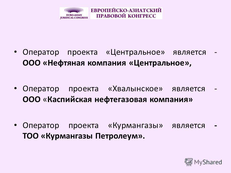 Оператор проекта «Центральное» является - ООО «Нефтяная компания «Центральное», Оператор проекта «Хвалынское» является - ООО «Каспийская нефтегазовая компания» Оператор проекта «Курмангазы» является - ТОО «Курмангазы Петролеум».
