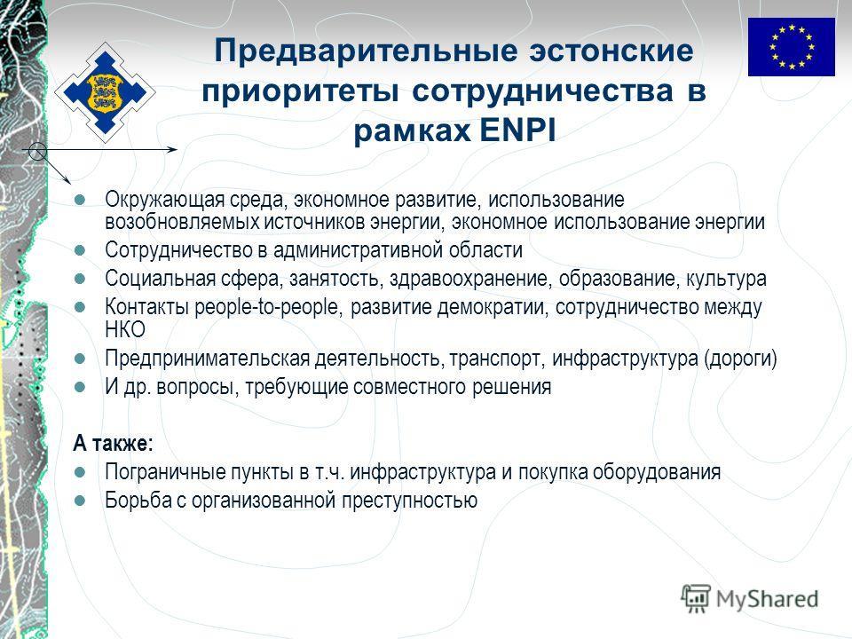 Предварительные эстонские приоритеты сотрудничества в рамках ENPI Окружающая среда, экономное развитие, использование возобновляемых источников энергии, экономное использование энергии Сотрудничество в административной области Социальная сфера, занят