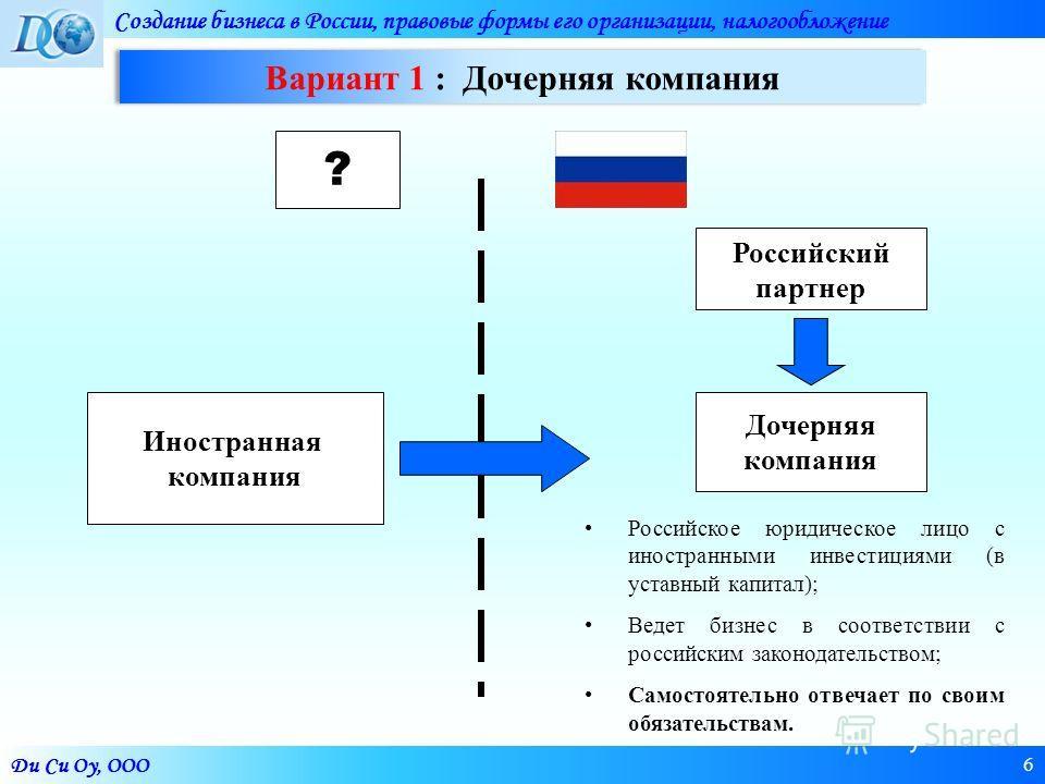 Ди Си Оу, ООО Создание бизнеса в России, правовые формы его организации, налогообложение 6 Иностранная компания Дочерняя компания Российское юридическое лицо с иностранными инвестициями (в уставный капитал); Ведет бизнес в соответствии с российским з