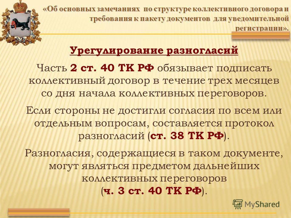 Урегулирование разногласий Часть 2 ст. 40 ТК РФ обязывает подписать коллективный договор в течение трех месяцев со дня начала коллективных переговоров. Если стороны не достигли согласия по всем или отдельным вопросам, составляется протокол разногласи