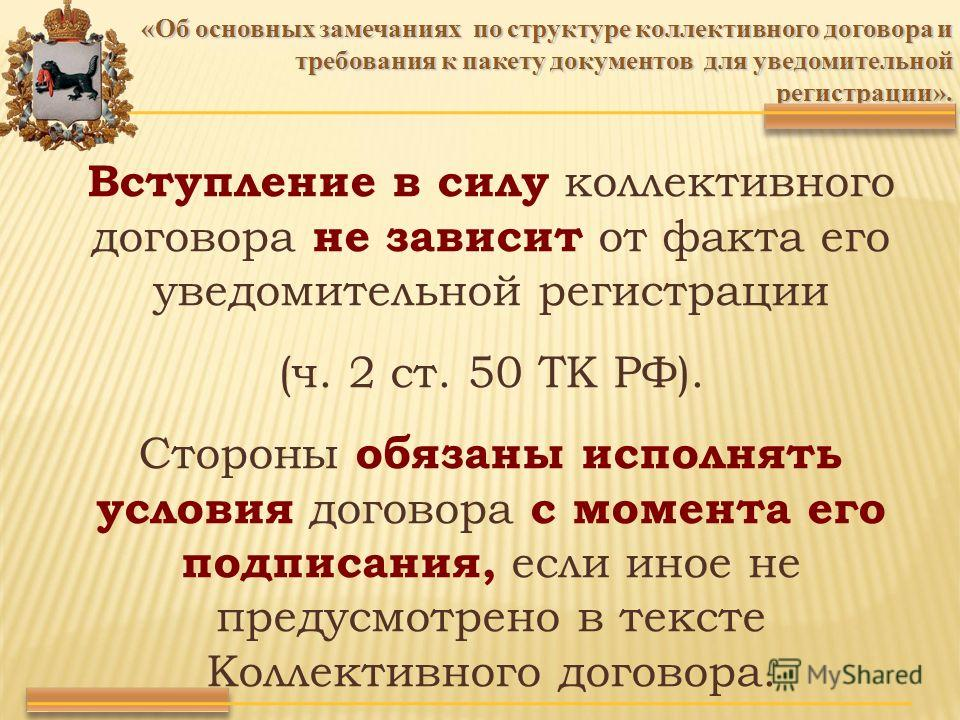 Вступление в силу коллективного договора не зависит от факта его уведомительной регистрации (ч. 2 ст. 50 ТК РФ). Стороны обязаны исполнять условия договора с момента его подписания, если иное не предусмотрено в тексте Коллективного договора. «Об осно