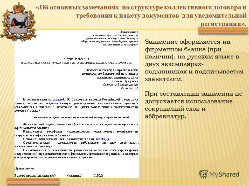 «Об основных замечаниях по структуре коллективного договора и требования к пакету документов для уведомительной регистрации». Заявление оформляется на фирменном бланке (при наличии), на русском языке в двух экземплярах- подлинниках и подписывается за