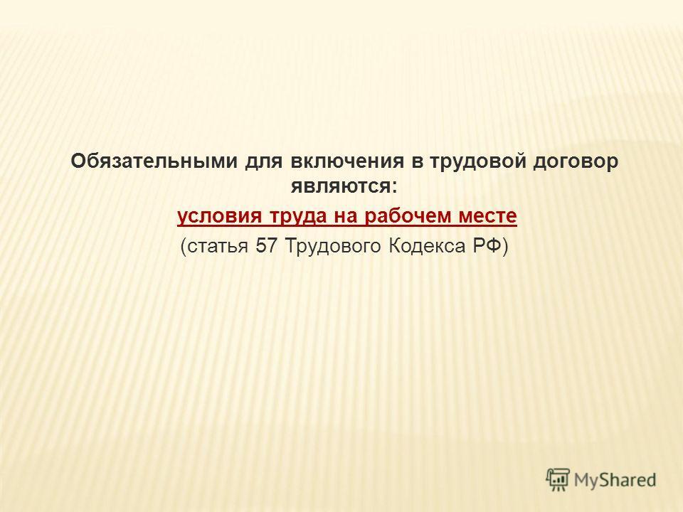 Обязательными для включения в трудовой договор являются: условия труда на рабочем месте (статья 57 Трудового Кодекса РФ)
