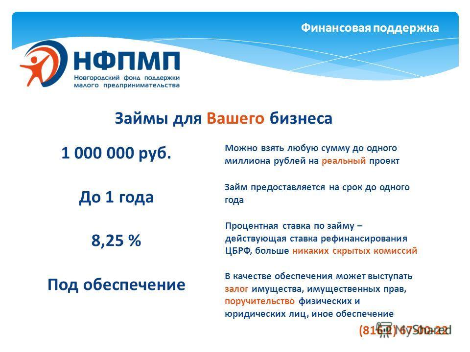 Финансовая поддержка Займы для Вашего бизнеса 1 000 000 руб. До 1 года 8,25 % Под обеспечение Можно взять любую сумму до одного миллиона рублей на реальный проект Займ предоставляется на срок до одного года Процентная ставка по займу – действующая ст