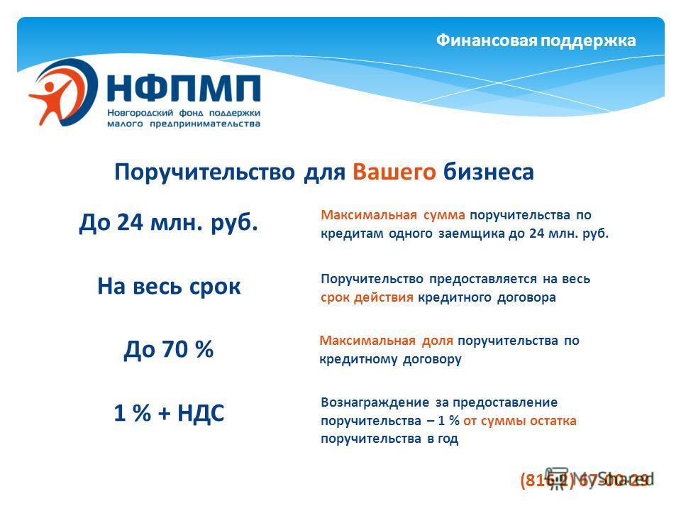 Финансовая поддержка Поручительство для Вашего бизнеса До 24 млн. руб. На весь срок До 70 % 1 % + НДС Максимальная сумма поручительства по кредитам одного заемщика до 24 млн. руб. Поручительство предоставляется на весь срок действия кредитного догово