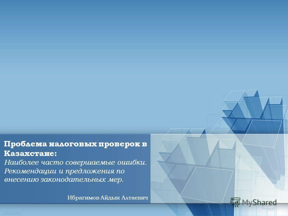 Проблема налоговых проверок в Казахстане: Наиболее часто совершаемые ошибки. Рекомендации и предложения по внесению законодательных мер. Ибрагимов Айдын Алтаевич