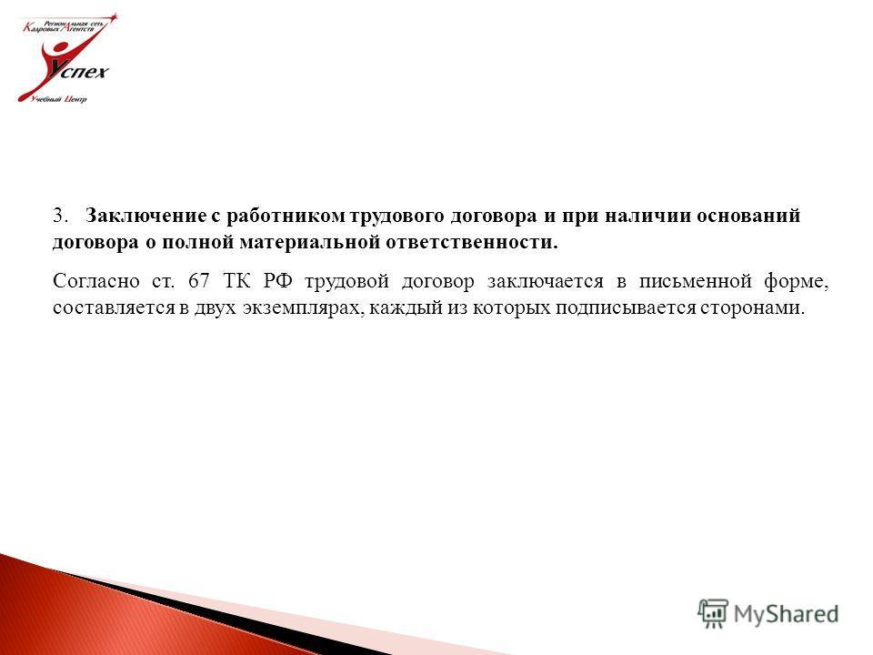 3. Заключение с работником трудового договора и при наличии оснований договора о полной материальной ответственности. Согласно ст. 67 ТК РФ трудовой договор заключается в письменной форме, составляется в двух экземплярах, каждый из которых подписывае