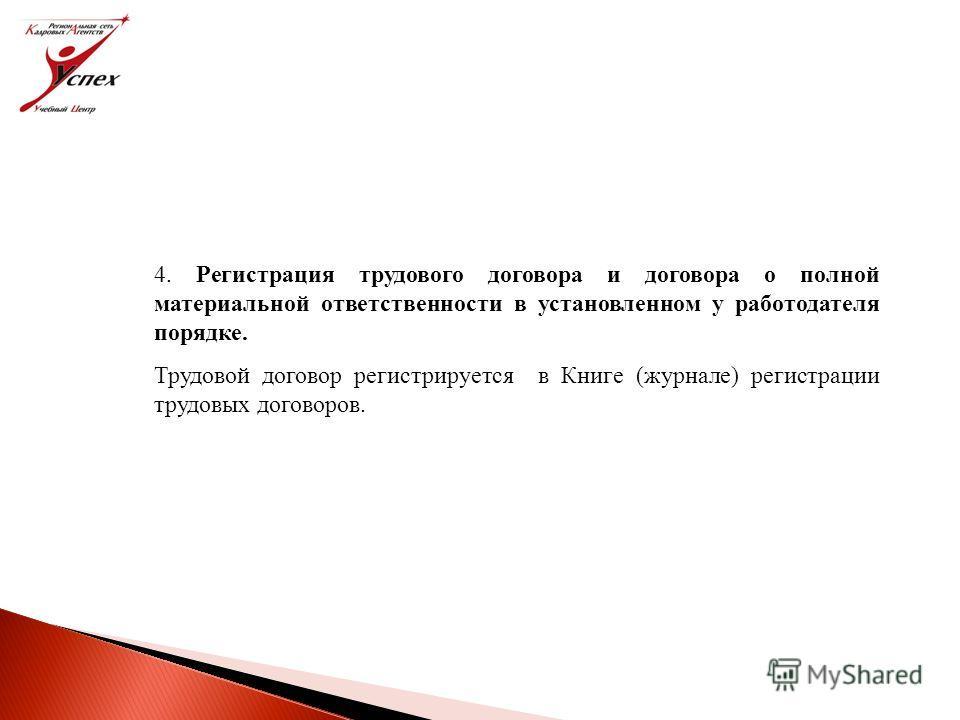 4. Регистрация трудового договора и договора о полной материальной ответственности в установленном у работодателя порядке. Трудовой договор регистрируется в Книге (журнале) регистрации трудовых договоров.