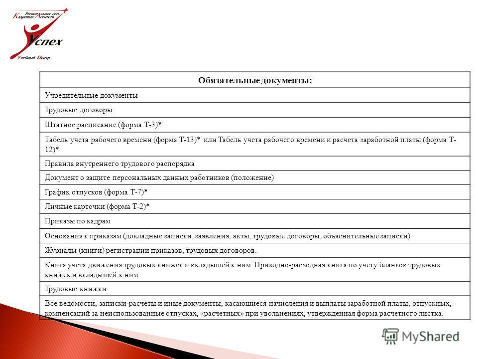 Обязательные документы: Учредительные документы Трудовые договоры Штатное расписание (форма Т-3)* Табель учета рабочего времени (форма Т-13)* или Табель учета рабочего времени и расчета заработной платы (форма Т- 12)* Правила внутреннего трудового ра