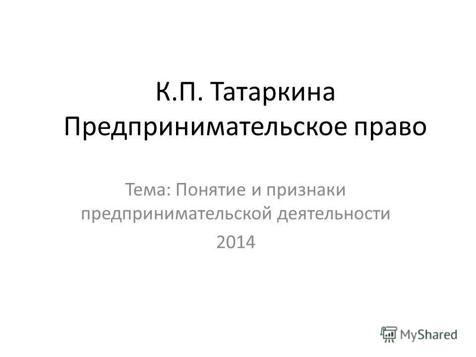 К.П. Татаркина Предпринимательское право Тема: Понятие и признаки предпринимательской деятельности 2014